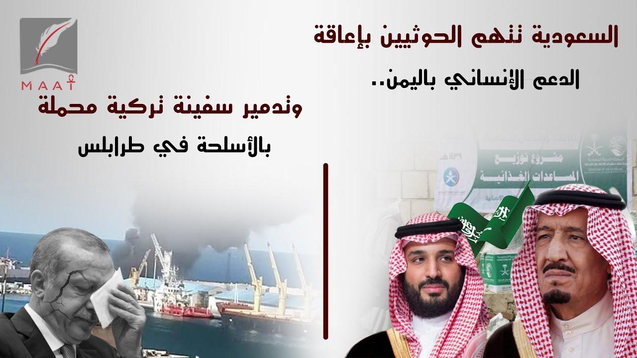 السعودية تتهم الحوثيين بإعاقة الدعم الإنساني باليمن.. وتدمير سفينة تركية محملة بالأسلحة في طرابلس