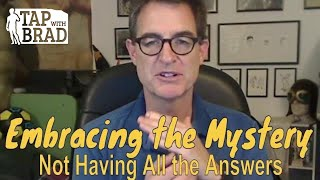 Embracing the Mystery (Not Having All the Answers)  - Tapping with Brad Yates