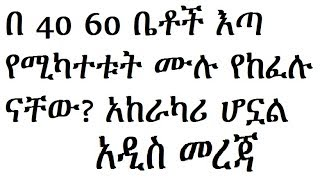 40 60  ቤቶች እጣ ውስጥ የሚካተቱ ሙሉ የከፈሉ ናቸው? አዲስ መረጃ Addis Ababa