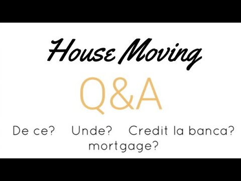 House MOVING Q&A | de ce?unde?Credit la banca? Mortgage?