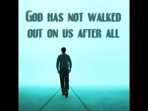 God has not Walked Out on us After All