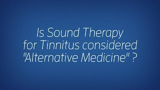 """Is Sound Therapy for Tinnitus considered """"Alternative Medicine""""?"""