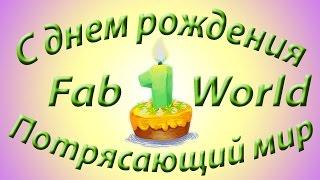 С Днем Рождения Потрясающий мир. Каналу FabWorld 1 годик.