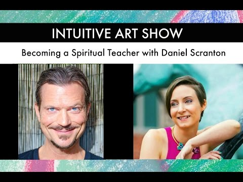 Becoming a Spiritual Teacher with Daniel Scranton - Intuitive Art Show