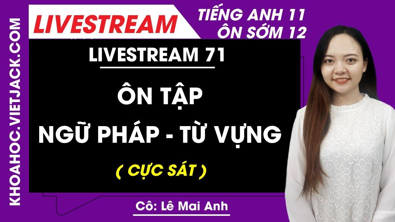 [Livestream 71] Ôn tập ngữ pháp + từ vựng - Tiếng Anh 11 Ôn sớm 12 - Cô Mai Anh