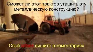 Сможет ли трактор утащить большую металлическую конструкцию? Проверь себя!
