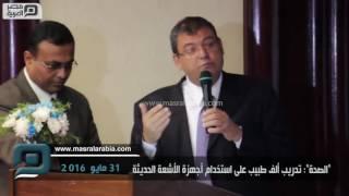 """مصر العربية   """"الصحة"""": تدريب ألف طبيب على استخدام أجهزة الأشعة الحديثة"""