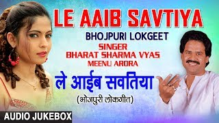 LE AAIB SAVTIYA | OLD BHOJPURI LOKGEET AUDIO SONGS JUKEBOX | SINGER - BHARAT SHARMA VYAS