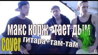 МАКС КОРЖ - ТАЕТ ДЫМ (гитара + там-там)