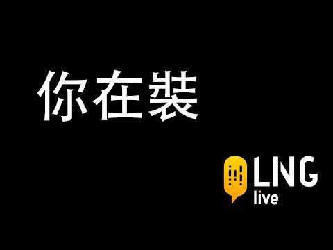 【LNG官方精華】 你在裝