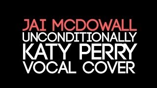 Jai McDowall- Unconditionally- Katy Perry (Vocal Cover)