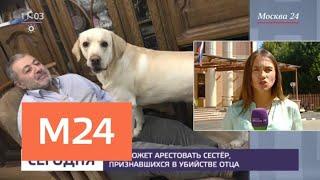 Смотреть видео Сестры Хачатурян заявили, что пошли на убийство из-за жестокости отца - Москва 24 онлайн