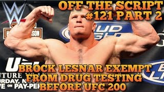 Brock Lesnar Won't Be Required to Test For Steroids Before UFC 200 - WWE Off The Script #121 Part 2