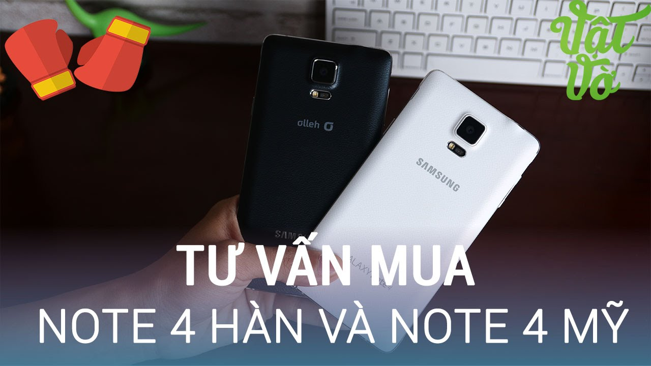 Vật Vờ| Tư vấn mua Galaxy Note 4 hàn hay Note 4 mỹ qua sử dụng like new