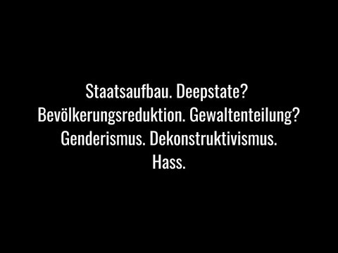 Staat. Deep state? Bevölkerungsreduktion. Gewaltenteilung? Genderismus. Dekonstruktivismus. Hass.