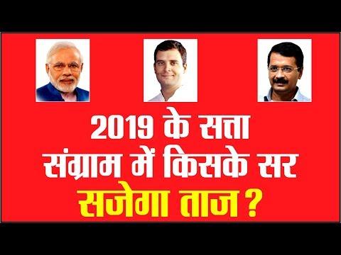 2019 के सत्ता संग्राम में किसके सर सजेगा ताज ?