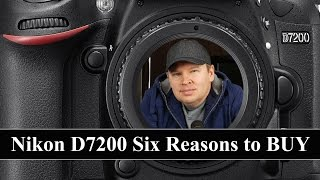 Nikon D7200: Six REASONS to Buy the Nikon D7200