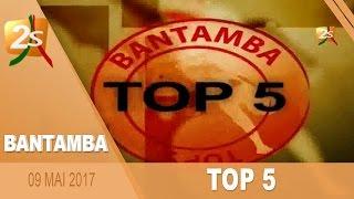 TOP 5 BANTAMBA DU 09 MAI 2017