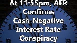 At 11:55pm, AFR Confirms Cash-Negative Interest Rate Conspiracy