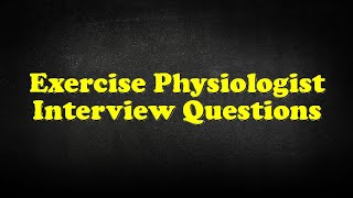 Exercise Physiologist Interview Questions