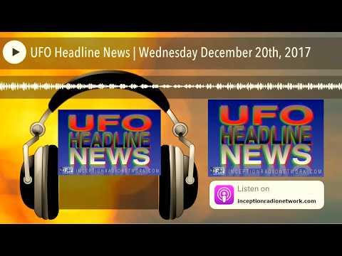 UFO Headline News | Wednesday December 20th, 2017