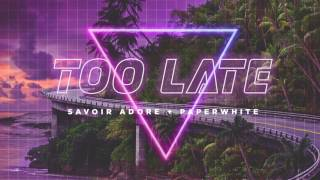 Savoir Adore - Too Late (feat. Paperwhite)