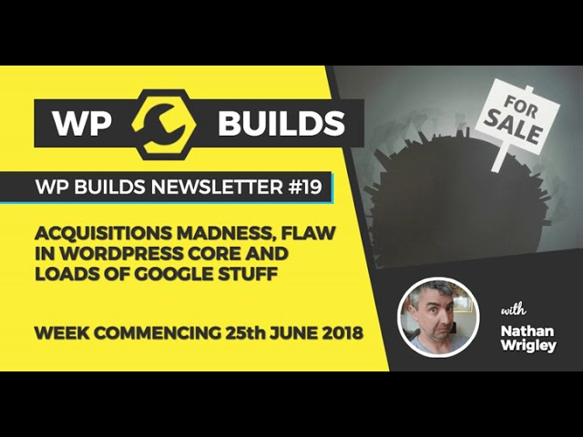 WP Builds Newsletter #19 – Acquisitions madness, flaw in WordPress Core and loads of Google stuff