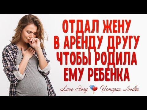Отдал жену в аренду другу, чтобы родила ему ребенка. Истории любви