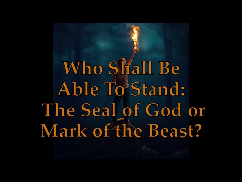 Who Shall Be Able To Stand: The Seal of God or Mark of the Beast