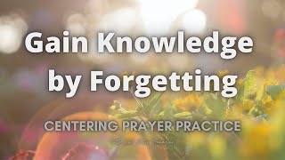 Gain Knowledge by Forgetting | Centering Prayer Meditation Practice