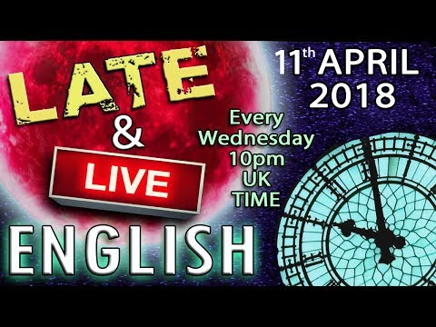 Late and Live English - 11th April 2018 - 10pm UK time