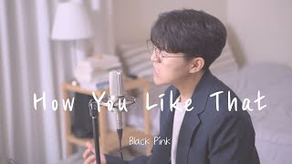 BLACKPINK(블랙핑크) - How You Like That Male Cover