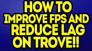 Trove: HOW TO IMPROVE YOUR FPS/REDUCE LAG ON TROVE!!!