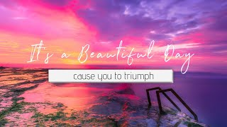 It's a Beautiful Day - cause you to triumph