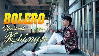 Người Tình Không Đến - Lk Nhạc Vàng Bolero CỰC BUỒN Gây Nghiện 2018
