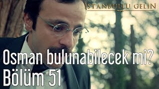İstanbullu Gelin 51. Bölüm - Osman Bulunabilecek mi?