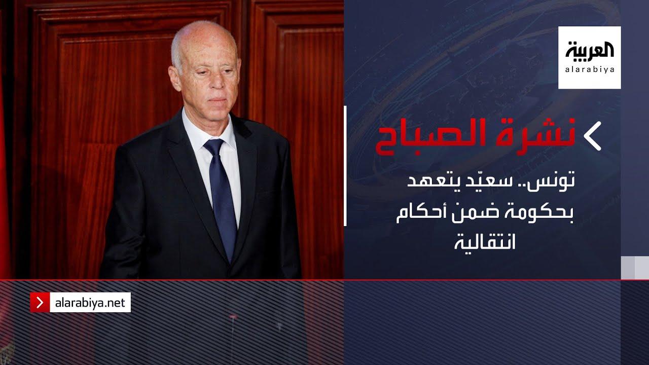 نشرة الصباح | تونس.. سعيّد يتعهد بحكومة ضمن أحكام انتقالية