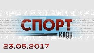 Спорт-Кадр. Эфир 23.05.2017