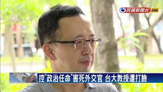 控「政治任命」害死外交官 台大教授遭打臉-民視新聞