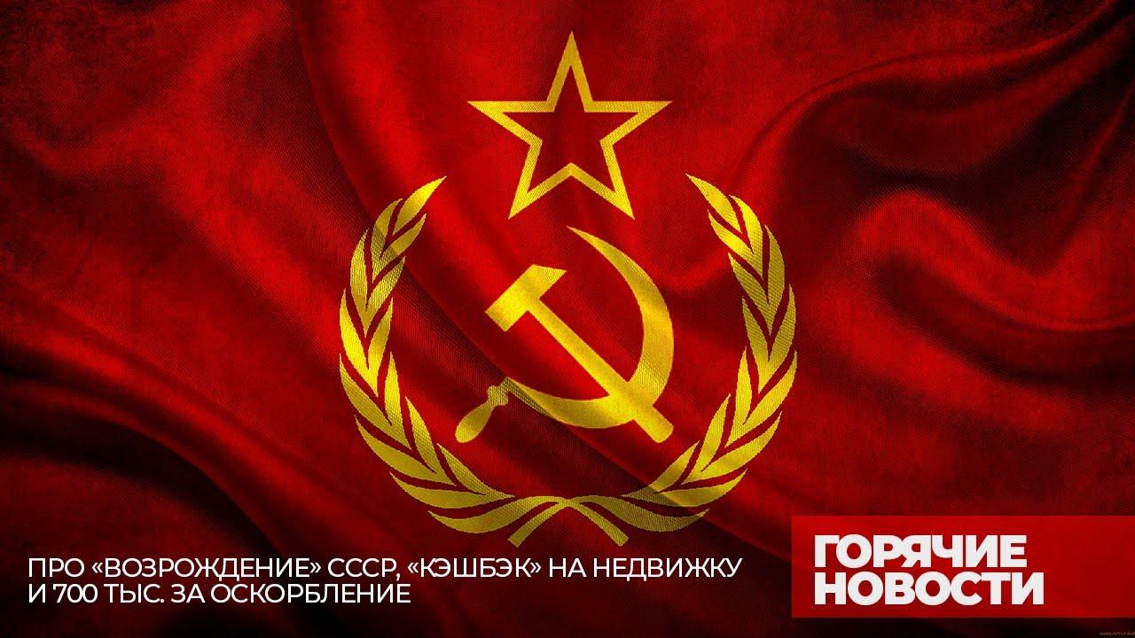 [Горячие новости] Про возрождение СССР, «кешбэк» на недвижку и 700 тыс. за оскорбление