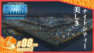 Part88【Cities Skylines】  PS4版!! シティーズスカイライン・シーズン2最終回 1年半かけて作った街の夜が美しすぎた!!【CS:Season2】