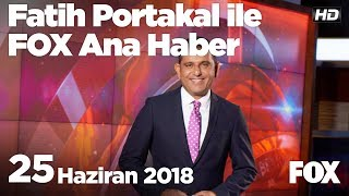 25 Haziran 2018 Fatih Portakal ile FOX Ana Haber
