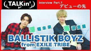 Part.1 深堀未来 × 海沼流星 │ BALLISTIK BOYZ from EXILE TRIBE【TALKin'】