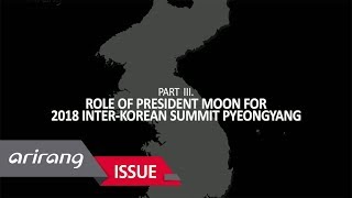 [Arirang Special] Role of President Moon for 2018 Inter-Korean Summit Pyeongyang