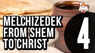 Melchizedek - From Shem To Christ - Part 4 Of 4