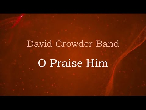 O Praise Him - David Crowder Band (lyrics on screen) HD