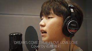 DREAMS COME TRUE / LOVE LOVE LOVE(Cover by 石橋陽彩)