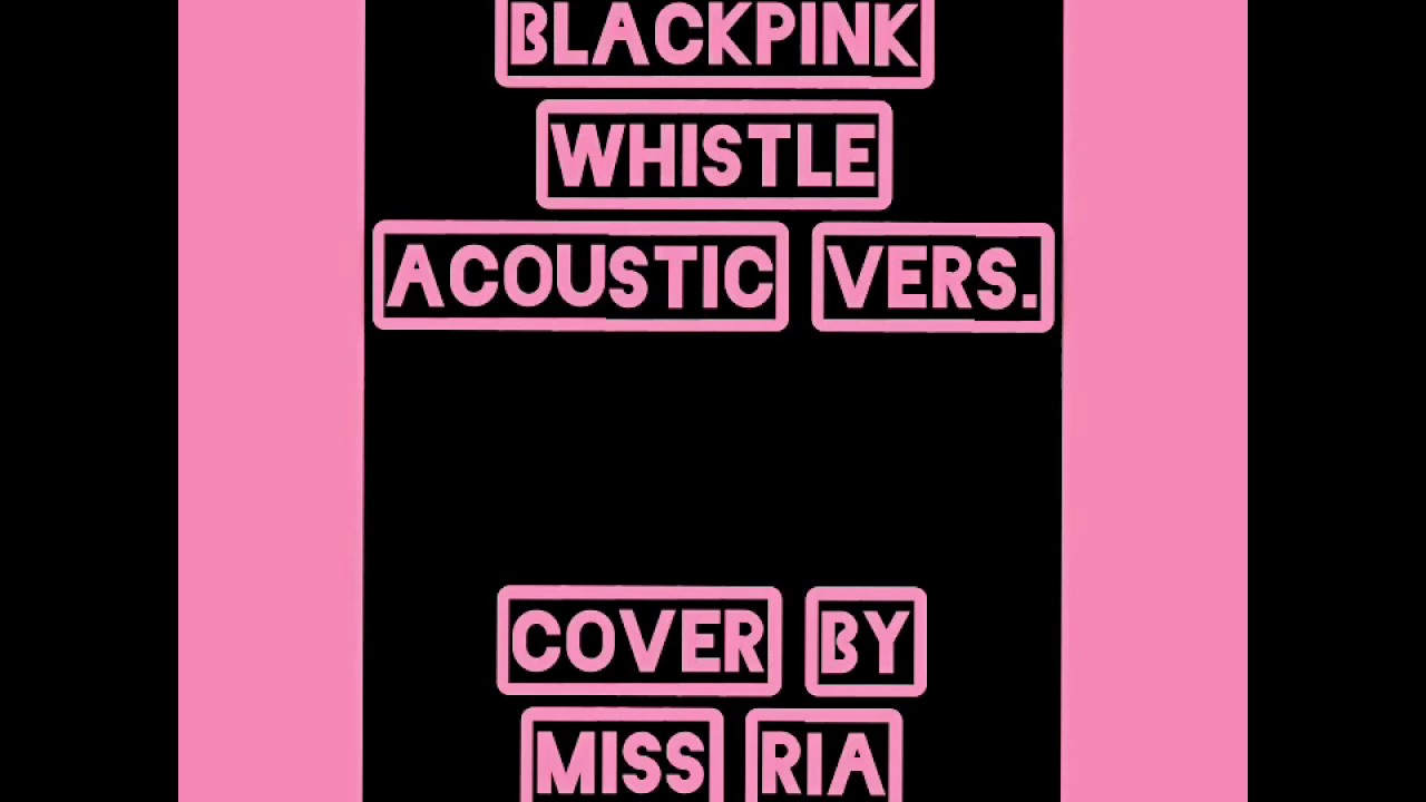 chacover blackpink whistle acoustic vers no whistling youtube