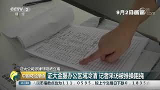 [中国财经报道]证大公司涉嫌非吸被立案 证大金服办公区域冷清 记者采访被推搡阻挠| CCTV财经