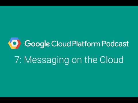 Messaging on the Cloud: GCPPodcast 7